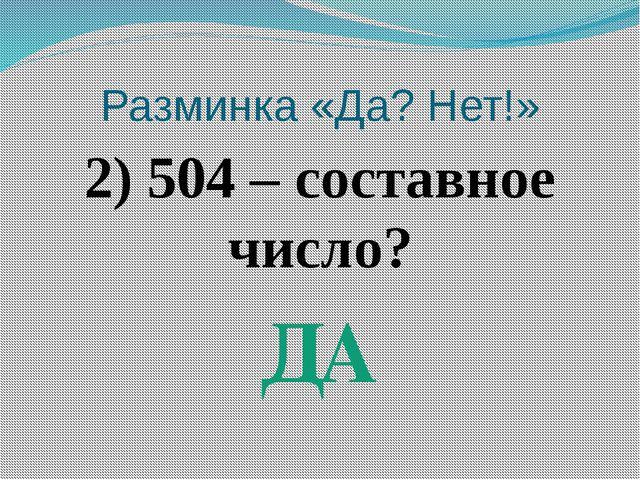 Разминка «Да? Нет!» 2) 504 – составное число? ДА