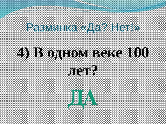 Разминка «Да? Нет!» 4) В одном веке 100 лет? ДА