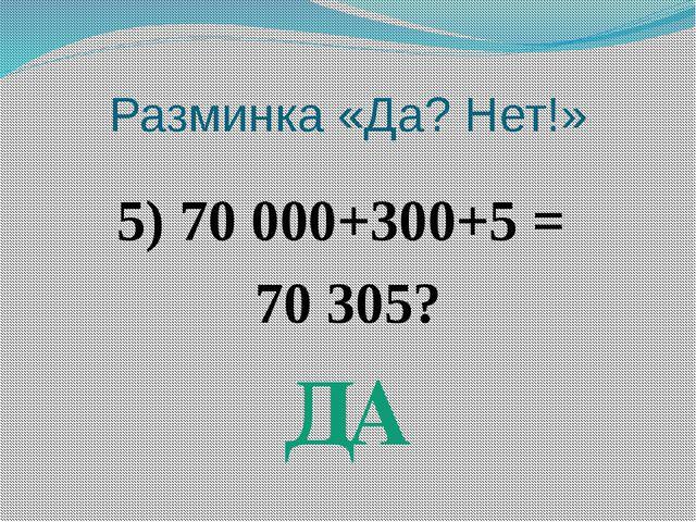 Разминка «Да? Нет!» 5) 70 000+300+5 = 70 305? ДА
