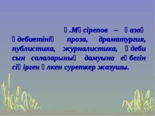 Ғ.Мүсірепов – қазақ әдебиетінің проза, драматургия, публистика, журналистика