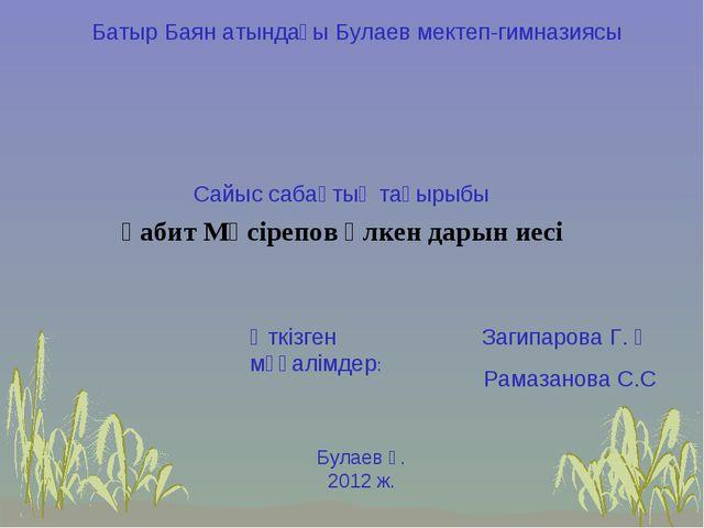 Батыр Баян атындағы Булаев мектеп-гимназиясы Ғабит Мүсірепов үлкен дарын иесі...