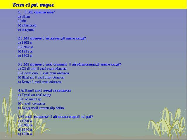 Тест сұрақтары: Ғ.Мүсірепов кім? а) ақын ә) би б) айтыскер в) жазушы 2.Ғ.Мүс...