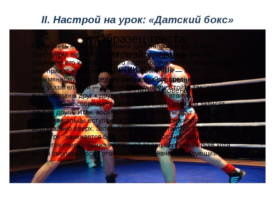 II. Настрой на урок: «Датский бокс» Разбейтесь на пары и встаньте друг напрот...