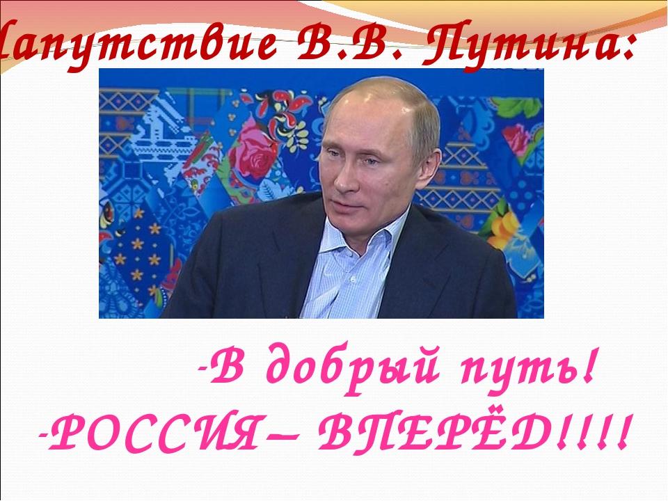 Напутствие В.В. Путина: В добрый путь! РОССИЯ– ВПЕРЁД!!!!