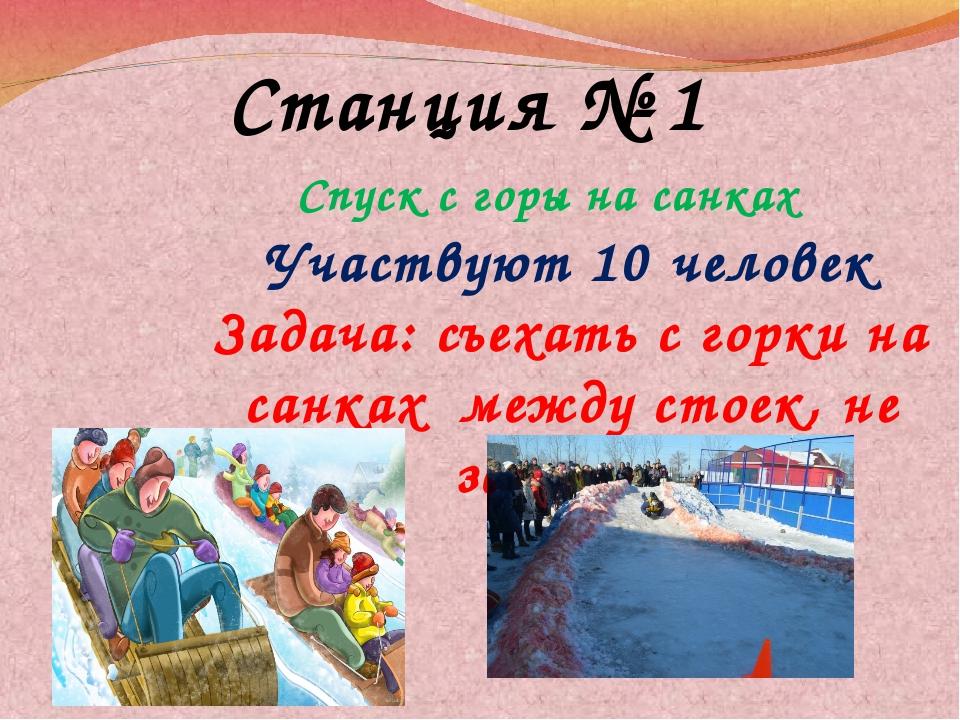 Станция № 1 Спуск с горы на санках Участвуют 10 человек Задача: съехать с гор...