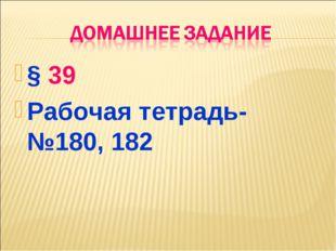 § 39 Рабочая тетрадь- №180, 182
