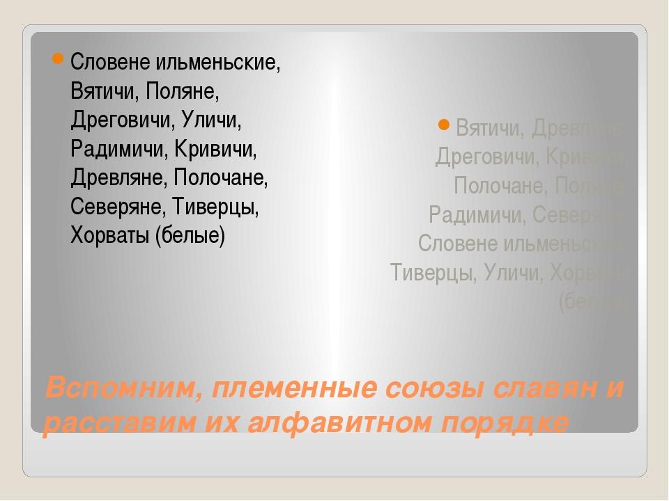 Вспомним, племенные союзы славян и расставим их алфавитном порядке Словене ил...