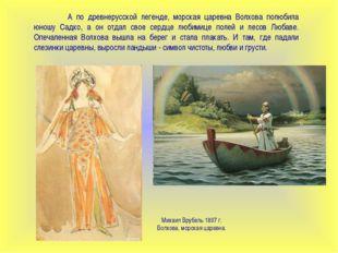 А по древнерусской легенде, морская царевна Волхова полюбила юношу Садко, а