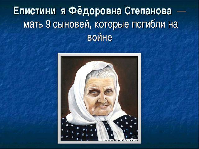 Епистини́я Фёдоровна Степанова — мать 9 сыновей, которые погибли на войне