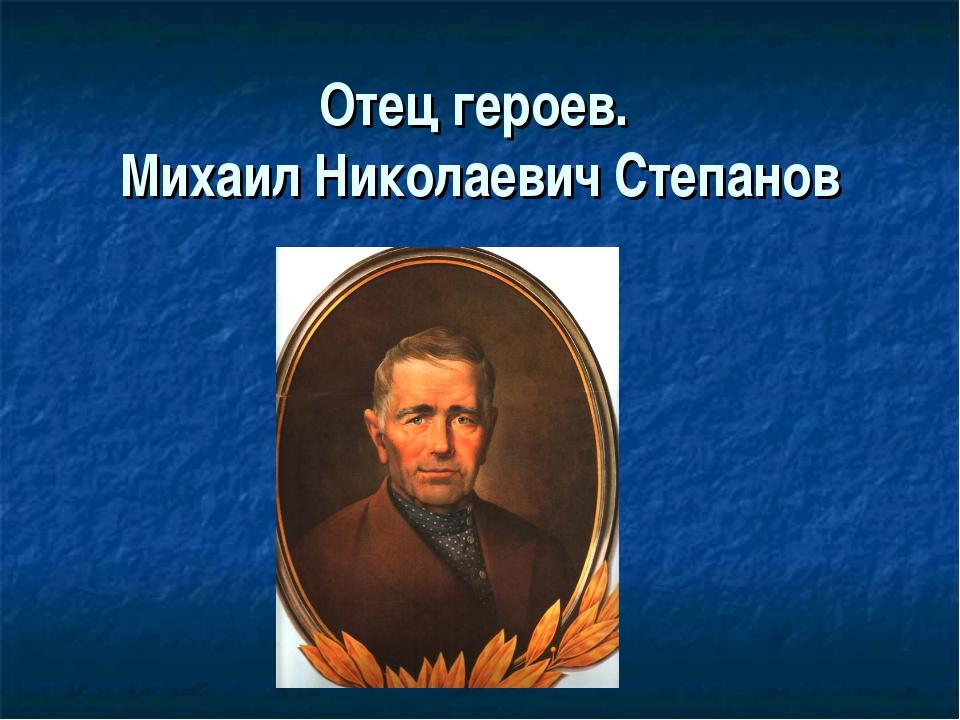 Отец героев. Михаил Николаевич Степанов
