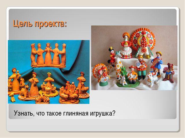 Цель проекта: Узнать, что такое глиняная игрушка?