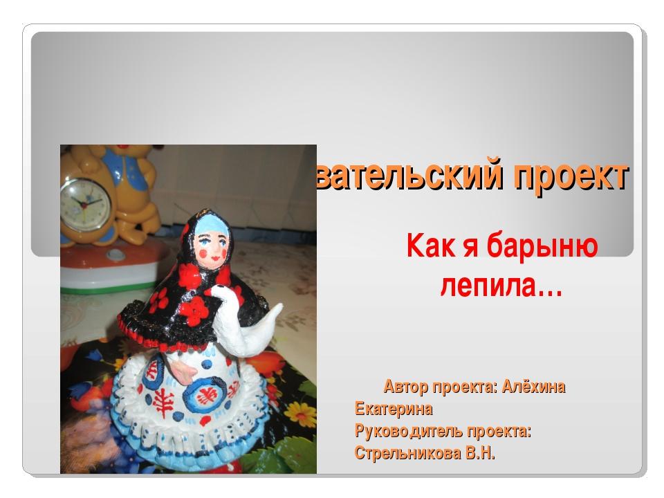 Исследовательский проект Как я барыню лепила… Автор проекта: Алёхина Екатерин...