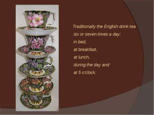 Traditionally the English drink tea six or seven times a day: in bed, at brea