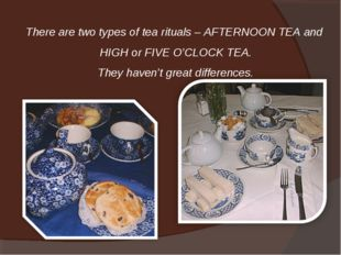 There are two types of tea rituals – AFTERNOON TEA and HIGH or FIVE O'CLOCK T