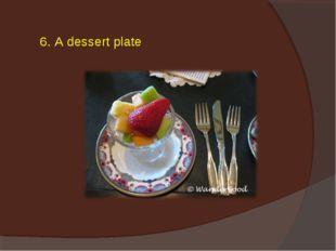 6. A dessert plate