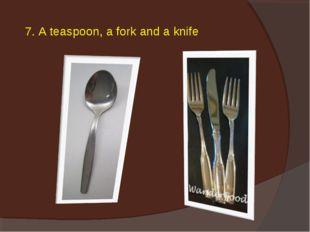 7. A teaspoon, a fork and a knife