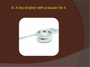 9. A tea strainer with a saucer for it