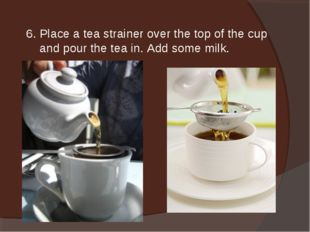 6. Place a tea strainer over the top of the cup and pour the tea in. Add some