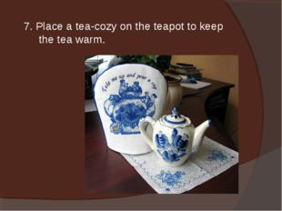 7. Place a tea-cozy on the teapot to keep the tea warm.
