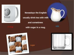 Nowadays the English usually drink tea with milk and sometimes with sugar in