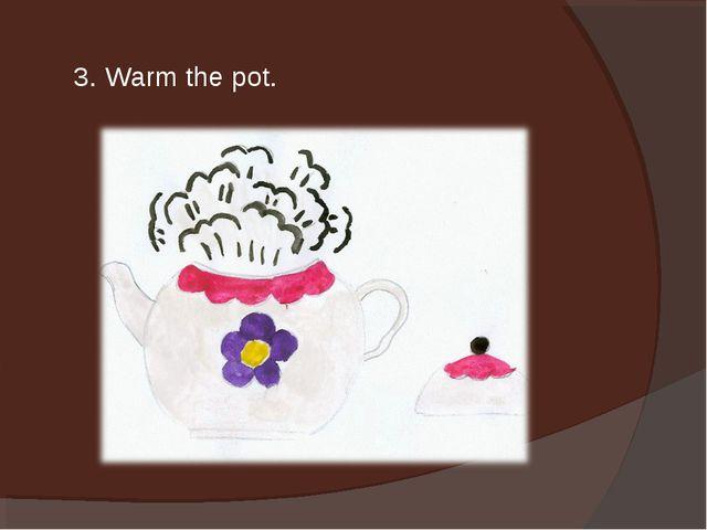 3. Warm the pot.