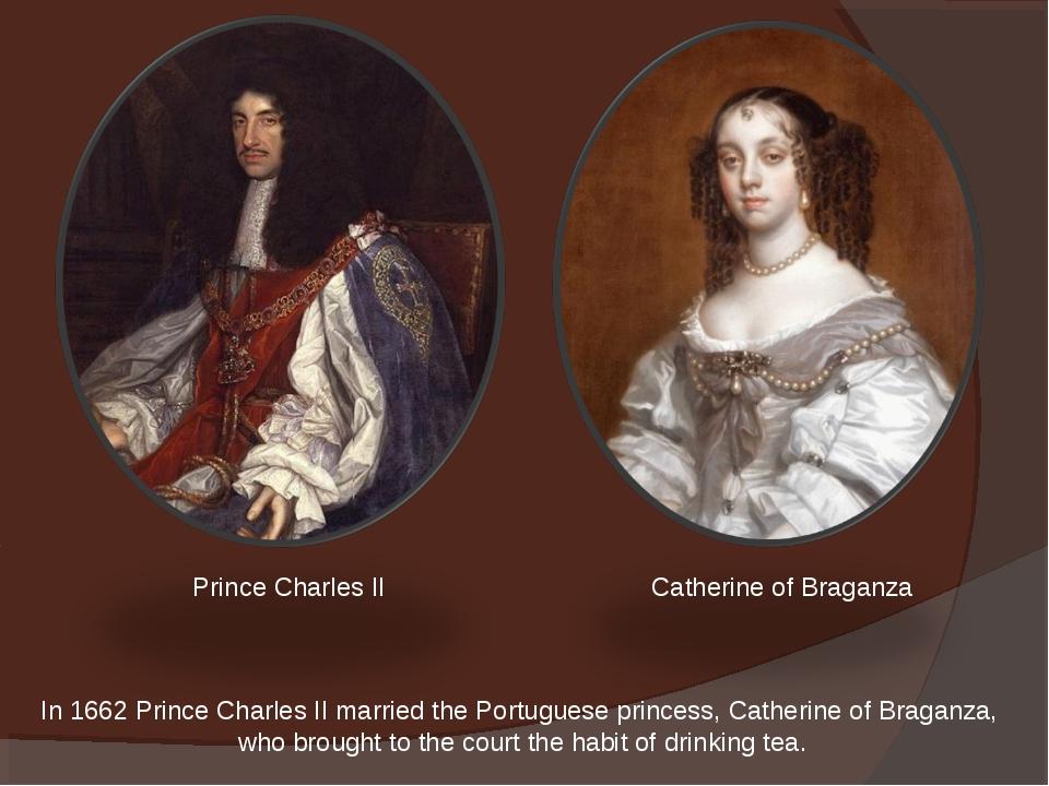 In 1662 Prince Charles II married the Portuguese princess, Catherine of Braga...