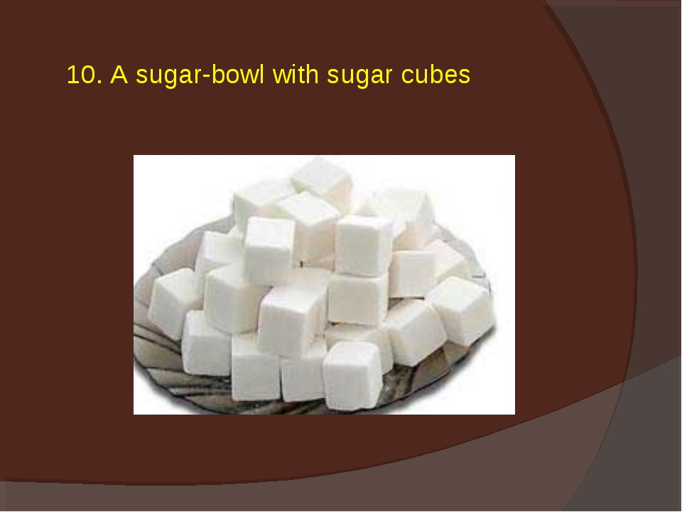 10. A sugar-bowl with sugar cubes