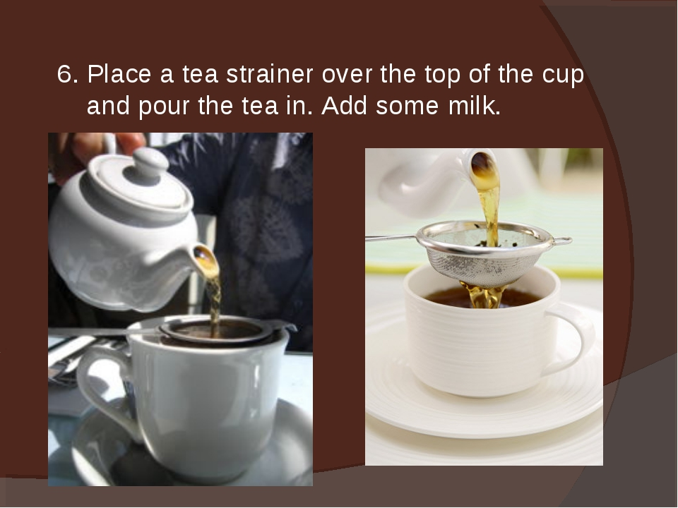 6. Place a tea strainer over the top of the cup and pour the tea in. Add some...