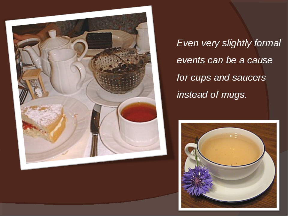 Even very slightly formal events can be a cause for cups and saucers instead...