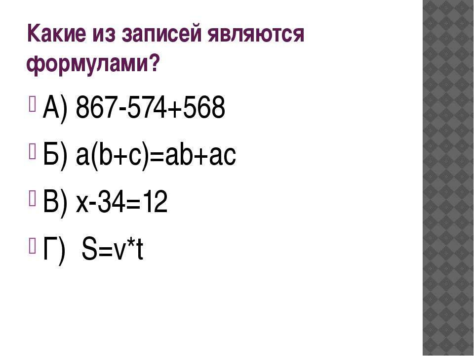 Какие из записей являются формулами? А) 867-574+568 Б) a(b+c)=ab+ac В) х-34=1...