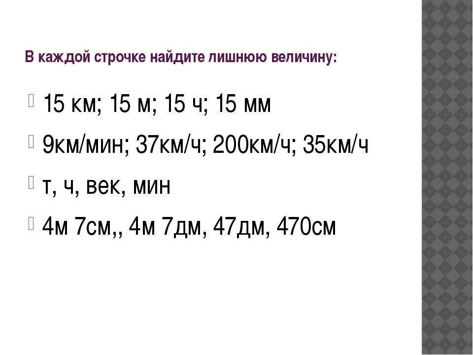 В каждой строчке найдите лишнюю величину: 15 км; 15 м; 15 ч; 15 мм 9км/мин; 3...