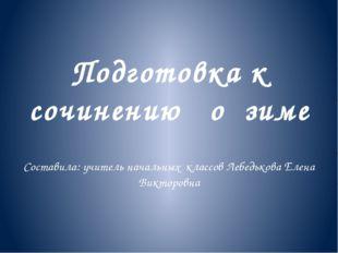 Подготовка к сочинению о зиме Составила: учитель начальных классов Лебедьков