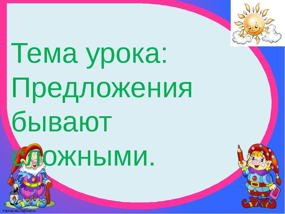 Тема урока: Предложения бывают сложными. FokinaLida.75@mail.ru