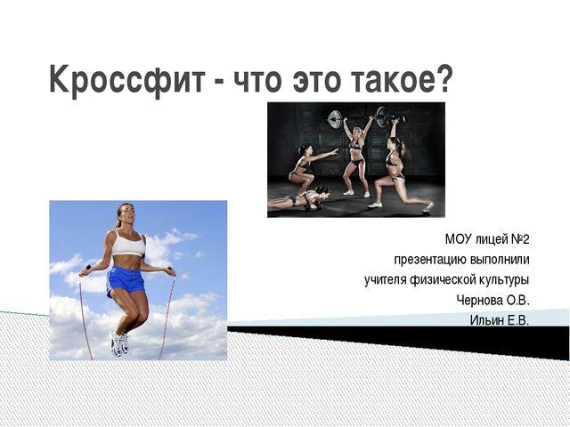 Кроссфит - что это такое? МОУ лицей №2 презентацию выполнили учителя физическ...
