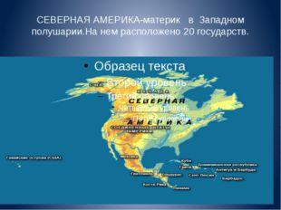 СЕВЕРНАЯ АМЕРИКА-материк в Западном полушарии.На нем расположено 20 государств.
