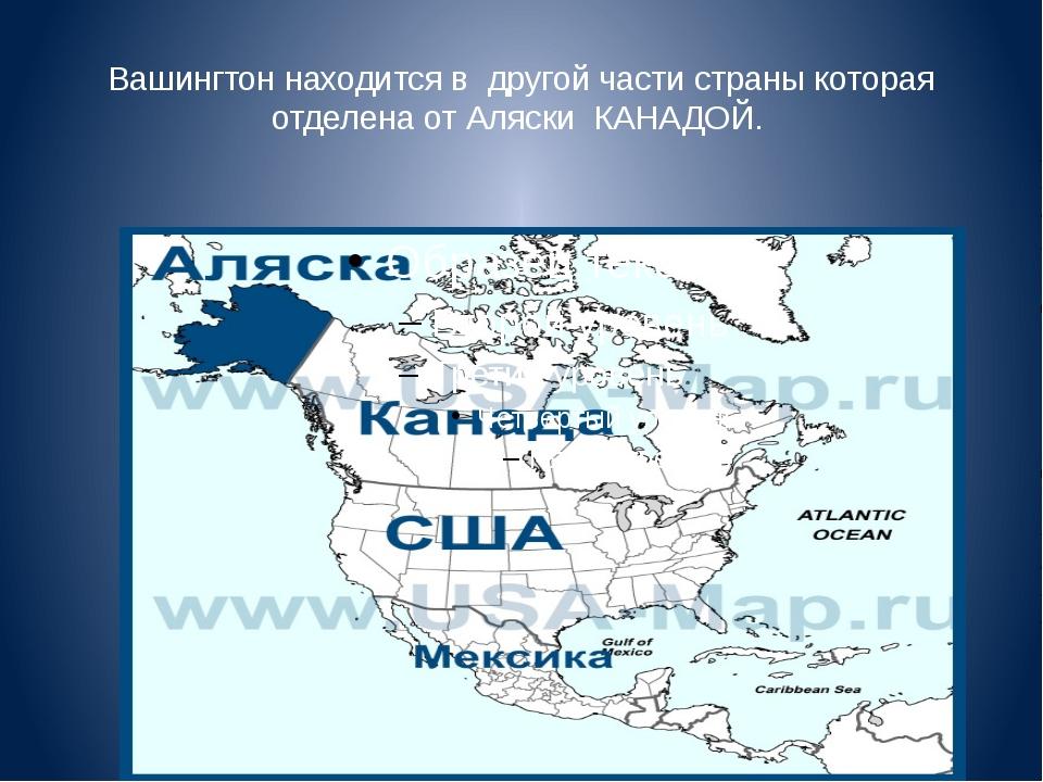 Вашингтон находится в другой части страны которая отделена от Аляски КАНАДОЙ.