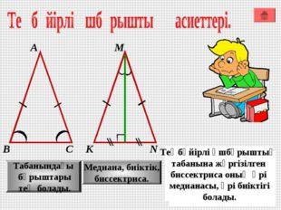 А М В К С N Табанындағы бұрыштары тең болады. Медиана, биіктік, биссектриса.