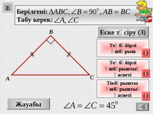 2. Жауабы Еске түсіру (3) Теңбүйірлі үшбұрыштың қасиеті А В С Теңбүйірлі үшбұ