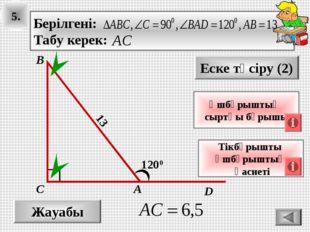 5. Жауабы Еске түсіру (2) Тікбұрышты үшбұрыштың қасиеті А В С 1200 13 Үшбұрыш