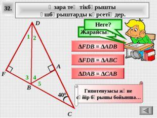 32. 400 А В С Өзара тең тікбұрышты үшбұрыштарды көрсетіңдер. 1 ∆FDB = ∆ADB Ой
