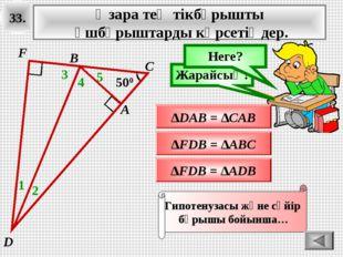 33. Өзара тең тікбұрышты үшбұрыштарды көрсетіңдер. ∆FDB = ∆ADB Ойлан! Жарайсы