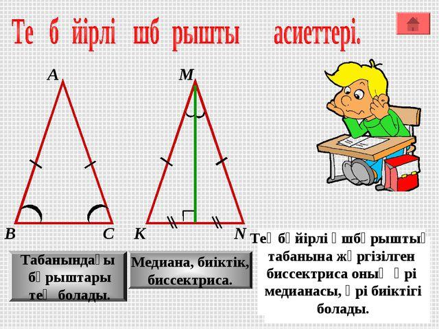 А М В К С N Табанындағы бұрыштары тең болады. Медиана, биіктік, биссектриса....