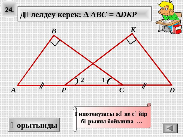 24. Қорытынды 1 А В С K Дәлелдеу керек: ∆ ABC = ∆DKP 2 D P Гипотенузасы және...