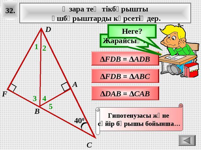 32. 400 А В С Өзара тең тікбұрышты үшбұрыштарды көрсетіңдер. 1 ∆FDB = ∆ADB Ой...