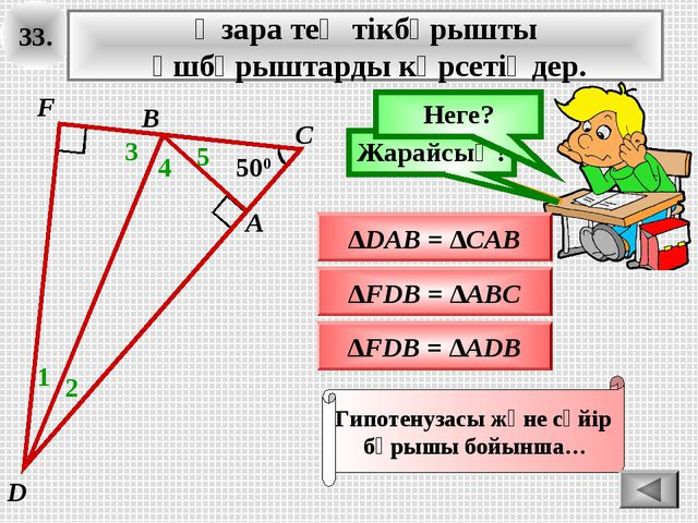 33. Өзара тең тікбұрышты үшбұрыштарды көрсетіңдер. ∆FDB = ∆ADB Ойлан! Жарайсы...