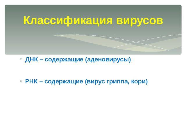 ДНК – содержащие (аденовирусы) РНК – содержащие (вирус гриппа, кори) Классифи...