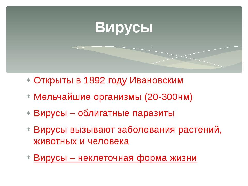 Открыты в 1892 году Ивановским Мельчайшие организмы (20-300нм) Вирусы – облиг...
