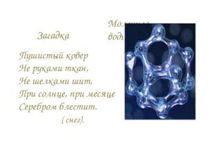Молекула воды Пушистый ковер Не руками ткан, Не шелками шит, При солнце, при