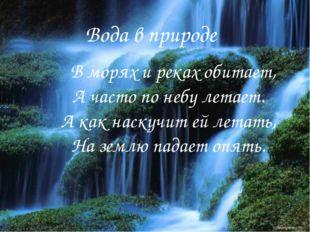 Вода в природе Вода в природе В морях и реках обитает, А часто по небу летает
