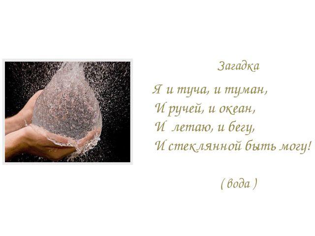 Загадка Я и туча, и туман, И ручей, и океан, И летаю, и бегу, И стеклянной бы...